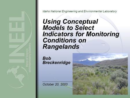 Idaho National Engineering and Environmental Laboratory Using Conceptual Models to Select Indicators for Monitoring Conditions on Rangelands Bob Breckenridge.