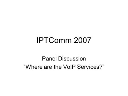 IPTComm 2007 Panel Discussion Where are the VoIP Services?