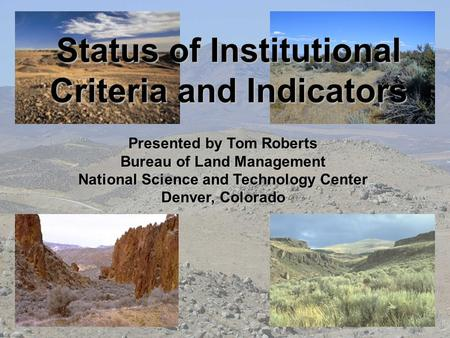 Status of Institutional Criteria and Indicators Presented by Tom Roberts Bureau of Land Management National Science and Technology Center Denver, Colorado.