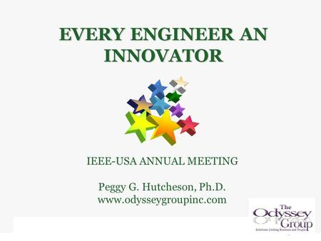 IEEE-USA ANNUAL MEETING Peggy G. Hutcheson, Ph.D. www.odysseygroupinc.com EVERY ENGINEER AN INNOVATOR.