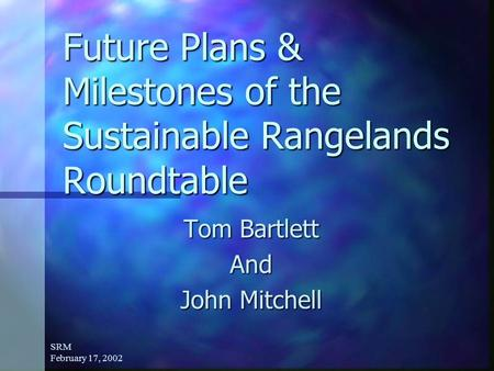 SRM February 17, 2002 Future Plans & Milestones of the Sustainable Rangelands Roundtable Tom Bartlett And John Mitchell.