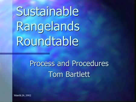 March 26, 2002 Sustainable Rangelands Roundtable Process and Procedures Tom Bartlett.