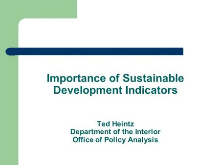 Importance of Sustainable Development Indicators Ted Heintz Department of the Interior Office of Policy Analysis.