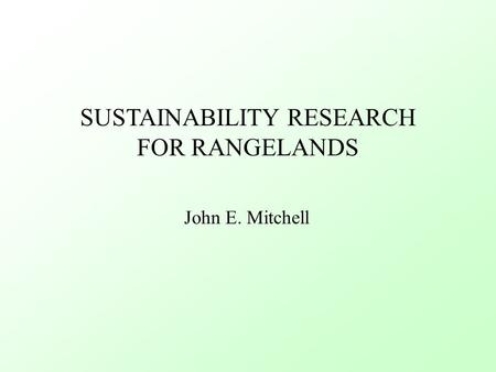 SUSTAINABILITY RESEARCH FOR RANGELANDS John E. Mitchell.