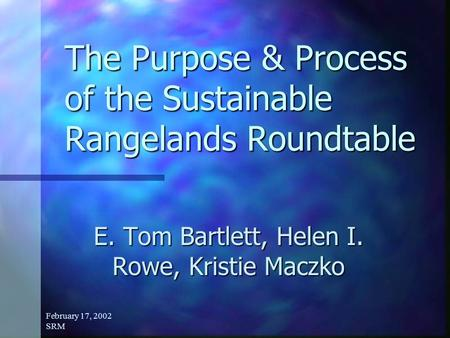 February 17, 2002 SRM The Purpose & Process of the Sustainable Rangelands Roundtable E. Tom Bartlett, Helen I. Rowe, Kristie Maczko.