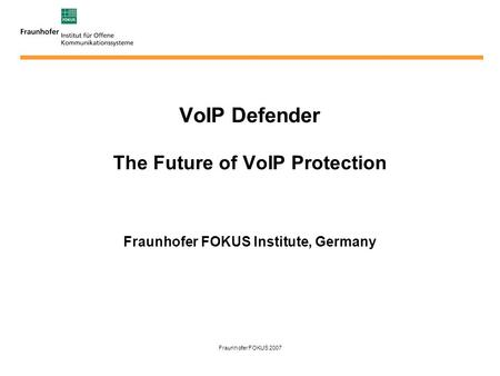 Fraunhofer FOKUS 2007 VoIP Defender The Future of VoIP Protection Fraunhofer FOKUS Institute, Germany.