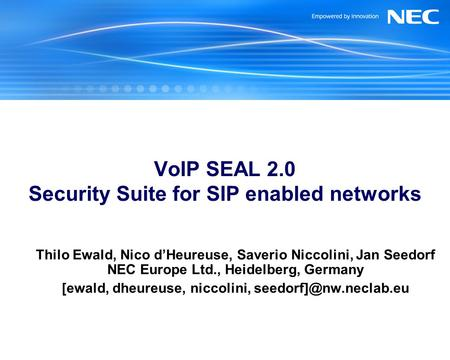 VoIP SEAL 2.0 Security Suite for SIP enabled networks Thilo Ewald, Nico dHeureuse, Saverio Niccolini, Jan Seedorf NEC Europe Ltd., Heidelberg, Germany.