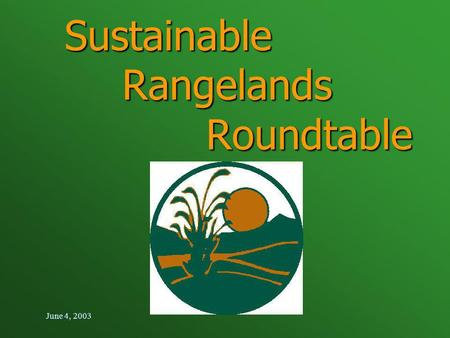 June 4, 2003 Sustainable Rangelands Roundtable. June 4, 2003 Twelfth SRR Meeting Jackson, Wyoming June 3-5,2003.