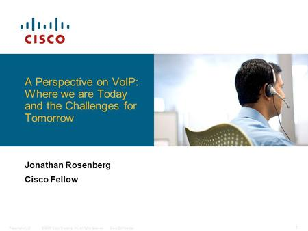 © 2006 Cisco Systems, Inc. All rights reserved.Cisco ConfidentialPresentation_ID 1 A Perspective on VoIP: Where we are Today and the Challenges for Tomorrow.