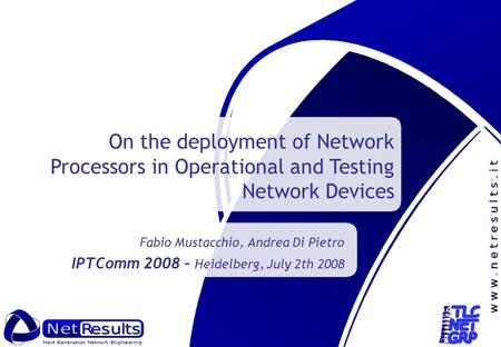 Fabio Mustacchio, Andrea Di Pietro IPTComm 2008 – Heidelberg, July 2th 2008 On the deployment of Network Processors in Operational and Testing Network.