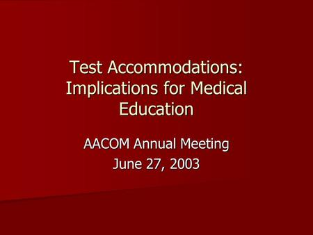 Test Accommodations: Implications for Medical Education AACOM Annual Meeting June 27, 2003.