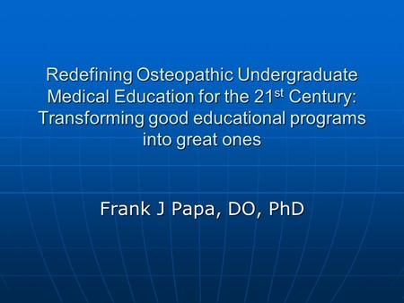 Redefining Osteopathic Undergraduate Medical Education for the 21 st Century: Transforming good educational programs into great ones Frank J Papa, DO,