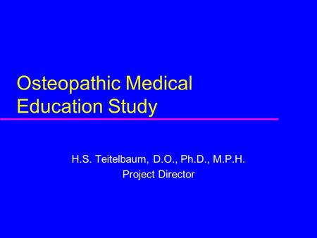 Osteopathic Medical Education Study H.S. Teitelbaum, D.O., Ph.D., M.P.H. Project Director.