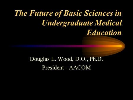 The Future of Basic Sciences in Undergraduate Medical Education Douglas L. Wood, D.O., Ph.D. President - AACOM.