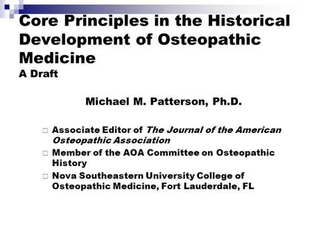 Core Principles in the Historical Development of Osteopathic Medicine A Draft Michael M. Patterson, Ph.D. Associate Editor of The Journal of the American.