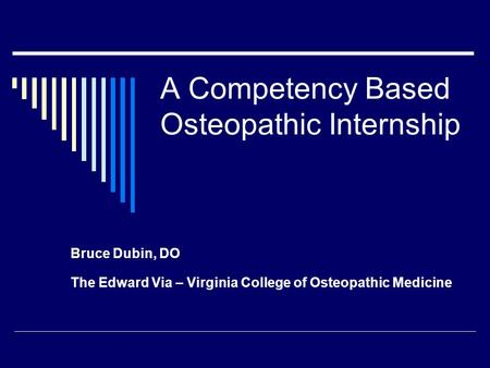 A Competency Based Osteopathic Internship Bruce Dubin, DO The Edward Via – Virginia College of Osteopathic Medicine.