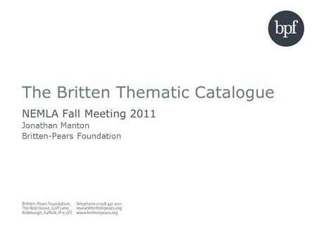 The Britten Thematic Catalogue NEMLA Fall Meeting 2011 Jonathan Manton Britten-Pears Foundation.