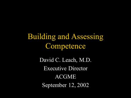 Building and Assessing Competence David C. Leach, M.D. Executive Director ACGME September 12, 2002.