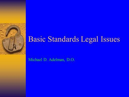 Basic Standards Legal Issues Michael D. Adelman, D.O.