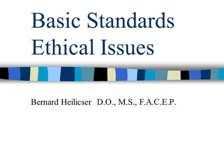 Basic Standards Ethical Issues Bernard Heilicser D.O., M.S., F.A.C.E.P.