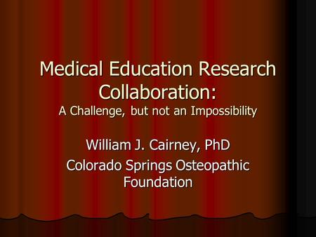 Medical Education Research Collaboration: A Challenge, but not an Impossibility William J. Cairney, PhD Colorado Springs Osteopathic Foundation.