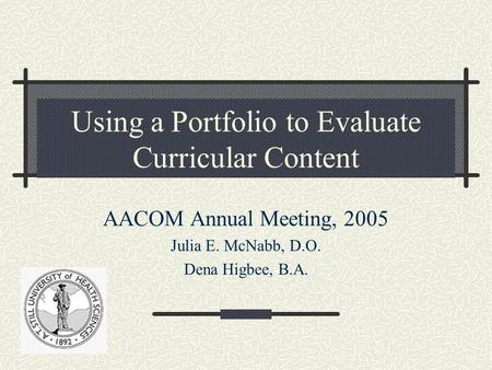 Using a Portfolio to Evaluate Curricular Content AACOM Annual Meeting, 2005 Julia E. McNabb, D.O. Dena Higbee, B.A.