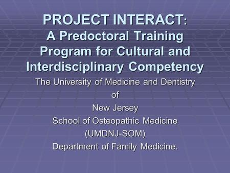 PROJECT INTERACT : A Predoctoral Training Program for Cultural and Interdisciplinary Competency The University of Medicine and Dentistry of New Jersey.