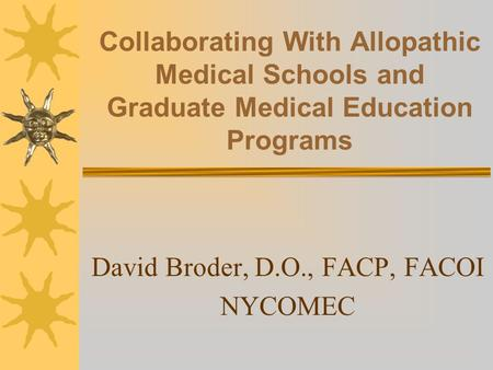 Collaborating With Allopathic Medical Schools and Graduate Medical Education Programs David Broder, D.O., FACP, FACOI NYCOMEC.