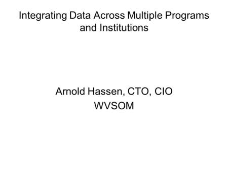 Integrating Data Across Multiple Programs and Institutions Arnold Hassen, CTO, CIO WVSOM.