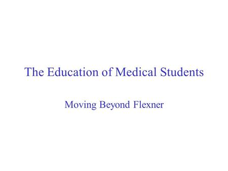 The Education of Medical Students Moving Beyond Flexner.