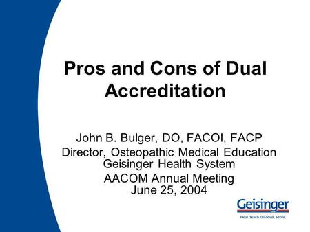 Pros and Cons of Dual Accreditation John B. Bulger, DO, FACOI, FACP Director, Osteopathic Medical Education Geisinger Health System AACOM Annual Meeting.