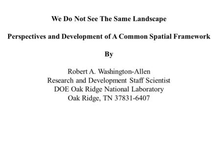 We Do Not See The Same Landscape Perspectives and Development of A Common Spatial Framework By Robert A. Washington-Allen Research and Development Staff.