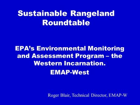 Sustainable Rangeland Roundtable EPAs Environmental Monitoring and Assessment Program – the Western Incarnation. EMAP-West Roger Blair, Technical Director,