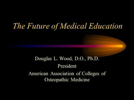 The Future of Medical Education Douglas L. Wood, D.O., Ph.D. President American Association of Colleges of Osteopathic Medicine.