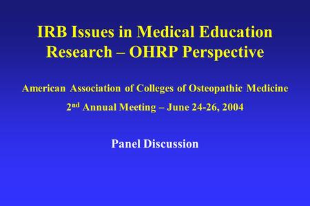 IRB Issues in Medical Education Research – OHRP Perspective American Association of Colleges of Osteopathic Medicine 2 nd Annual Meeting – June 24-26,