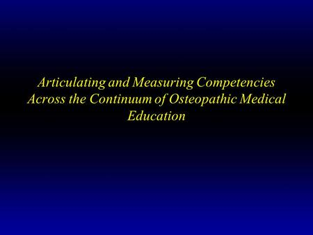 Articulating and Measuring Competencies Across the Continuum of Osteopathic Medical Education.
