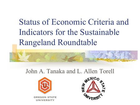 Status of Economic Criteria and Indicators for the Sustainable Rangeland Roundtable John A. Tanaka and L. Allen Torell.