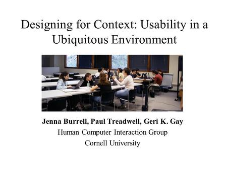 Designing for Context: Usability in a Ubiquitous Environment Jenna Burrell, Paul Treadwell, Geri K. Gay Human Computer Interaction Group Cornell University.