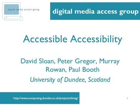1 Accessible Accessibility David Sloan, Peter Gregor, Murray Rowan, Paul Booth University of Dundee, Scotland.