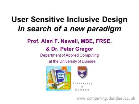 Www.computing.dundee.ac.uk User Sensitive Inclusive Design In search of a new paradigm Prof. Alan F. Newell, MBE, FRSE. & Dr. Peter Gregor Department of.