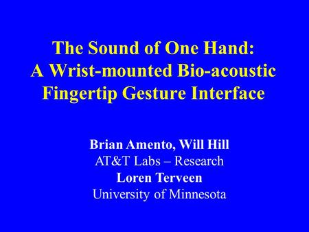 The Sound of One Hand: A Wrist-mounted Bio-acoustic Fingertip Gesture Interface Brian Amento, Will Hill AT&T Labs – Research Loren Terveen University of.