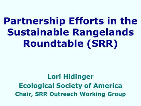 Partnership Efforts in the Sustainable Rangelands Roundtable (SRR) Lori Hidinger Ecological Society of America Chair, SRR Outreach Working Group.