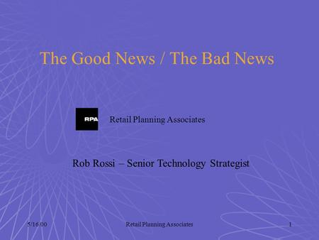 5/16/00Retail Planning Associates1 The Good News / The Bad News Retail Planning Associates Rob Rossi – Senior Technology Strategist.