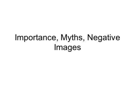 Importance, Myths, Negative Images. Importance So, why do we care that we have so few students? Is it a fear for our jobs if we do not have enough students?