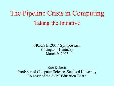 The Pipeline Crisis in Computing Eric Roberts Professor of Computer Science, Stanford University Co-chair of the ACM Education Board Taking the Initiative.