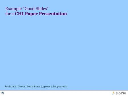 Example Good Slides for a CHI Paper Presentation Joshua B. Gross, Penn State |