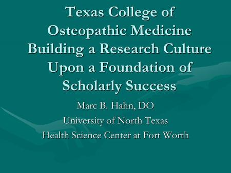 Texas College of Osteopathic Medicine Building a Research Culture Upon a Foundation of Scholarly Success Marc B. Hahn, DO University of North Texas Health.