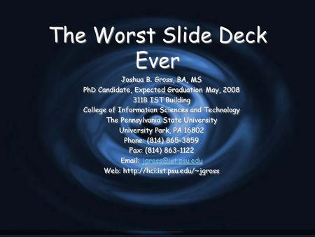 The Worst Slide Deck Ever Joshua B. Gross, BA, MS PhD Candidate, Expected Graduation May, 2008 311B IST Building College of Information Sciences and Technology.