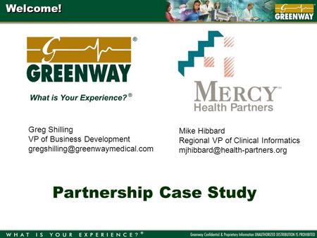 Welcome! Partnership Case Study Greg Shilling VP of Business Development Mike Hibbard Regional VP of Clinical Informatics.