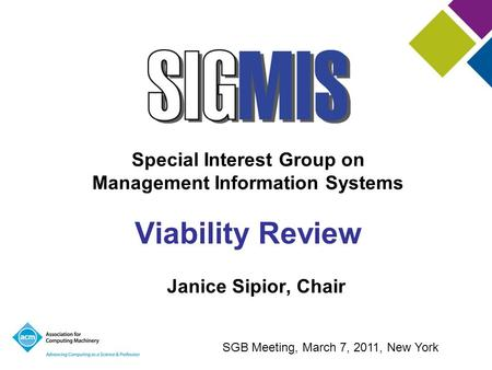 Special Interest Group on Management Information Systems Viability Review Janice Sipior, Chair SGB Meeting, March 7, 2011, New York.